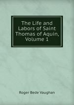 The Life and Labors of Saint Thomas of Aquin, Volume 1