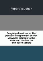 Congregationalism: or The polity of independent church viewed in relation to the state and tendencies of modern society