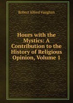 Hours with the Mystics: A Contribution to the History of Religious Opinion, Volume 1