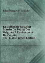 La Collgiale De Saint-Martin De Tours: Des Origines L`avnement Des Valois, 397-1328 (French Edition)
