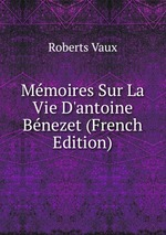 Mmoires Sur La Vie D`antoine Bnezet (French Edition)