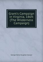 Grant`s Campaign in Virginia, 1864: (The Wilderness Campaign)