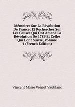 Mmoires Sur La Rvolution De France: Et Recherches Sur Les Causes Qui Ont Amen La Rvolution De 1789 Et Celles Qui L`ont Suivie, Volume 4 (French Edition)
