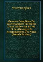 Oeuvres Compltes De Vauvenargues: Prcdes D`une Notice Sur Sa Vie Et Ses Ouvrages Et Accompagnes Des Notes (French Edition)