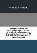 Die Physikalischen Und Chemischen Methoden Der Quantitativen Bestimmung Organischer Verbindungen: Bd. Die Physikalischen Methoden (German Edition)