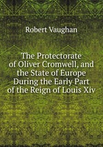 The Protectorate of Oliver Cromwell, and the State of Europe During the Early Part of the Reign of Louis Xiv