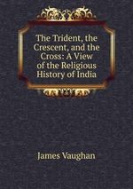 The Trident, the Crescent, and the Cross: A View of the Religious History of India