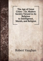 The Age of Great Cities: : Or, Modern Society Viewed in Its Relation to Intelligence, Morals, and Religion