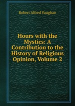 Hours with the Mystics: A Contribution to the History of Religious Opinion, Volume 2