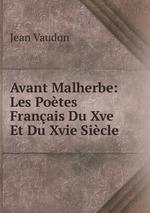 Avant Malherbe: Les Potes Franais Du Xve Et Du Xvie Sicle