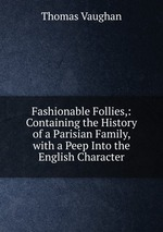 Fashionable Follies,: Containing the History of a Parisian Family, with a Peep Into the English Character