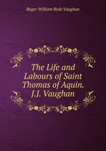 The Life and Labours of Saint Thomas of Aquin. J.J. Vaughan