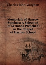 Memorials of Harrow Sundays: A Selection of Sermons Preached in the Chapel of Harrow School