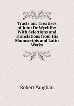 Tracts and Treatises of John De Wycliffe: With Selections and Translations from His Manuscripts and Latin Works