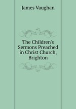 The Children`s Sermons Preached in Christ Church, Brighton