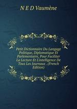 Petit Dictionnaire Du Langage Politique, Diplomatique Et Parlementaire, Pour Faciliter La Lecture Et L`intelligence De Tous Les Journaux . (French Edition)