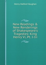 New Readings & New Renderings of Shakespeare`s Tragedies: King Henry Vi, Pt. I-Iii
