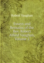 Essays and Remains of the Rev. Robert Alfred Vaughan, Volume 2