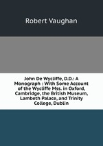 John De Wycliffe, D.D.: A Monograph : With Some Account of the Wycliffe Mss. in Oxford, Cambridge, the British Museum, Lambeth Palace, and Trinity College, Dublin