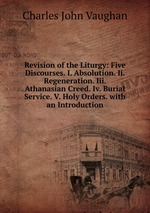 Revision of the Liturgy: Five Discourses. I. Absolution. Ii. Regeneration. Iii. Athanasian Creed. Iv. Burial Service. V. Holy Orders. with an Introduction