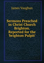 Sermons Preached in Christ Church Brighton. Reported for the `brighton Pulpit`