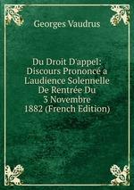 Du Droit D`appel: Discours Prononc a L`audience Solennelle De Rentre Du 3 Novembre 1882 (French Edition)