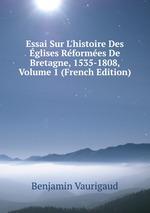 Essai Sur L`histoire Des glises Rformes De Bretagne, 1535-1808, Volume 1 (French Edition)
