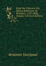 Essai Sur L`histoire Des glises Rformes De Bretagne, 1535-1808, Volume 3 (French Edition)
