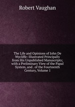 The Life and Opinions of John De Wycliffe: Illustrated Principally from His Unpublished Manuscripts; with a Preliminary View of the Papal System, and . of the Fourteenth Century, Volume 1
