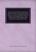 Letters On the Internal Political State of Spain: During the Years 1821, 22, & 23; Extracted from the Private Correspondence of the Author, and . Documents. Now Published for the First Time