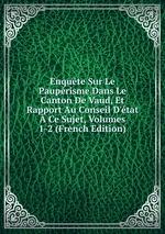 Enqute Sur Le Pauprisme Dans Le Canton De Vaud, Et Rapport Au Conseil D`tat Ce Sujet, Volumes 1-2 (French Edition)