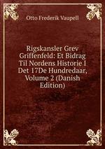Rigskansler Grev Griffenfeld: Et Bidrag Til Nordens Historie I Det 17De Hundredaar, Volume 2 (Danish Edition)