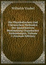 Die Physikalischen Und Chemischen Methoden Der Quantitativen Bestimmung Organischer Verbindungen, Volume 2 (German Edition)