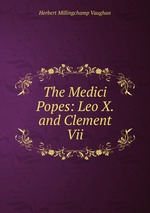 The Medici Popes: Leo X. and Clement Vii
