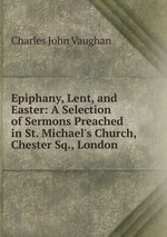 Epiphany, Lent, and Easter: A Selection of Sermons Preached in St. Michael`s Church, Chester Sq., London