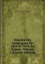 Histoire Des Campagnes De 1814 Et 1815, En France, Volume 1 (French Edition)