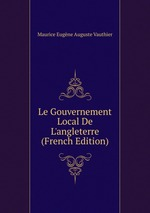 Le Gouvernement Local De L`angleterre (French Edition)
