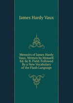 Memoirs of James Hardy Vaux, Written by Himself. Ed. by B. Field. Followed By a New Vocabulary of the Flash Language