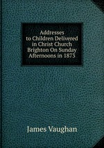 Addresses to Children Delivered in Christ Church Brighton On Sunday Afternoons in 1873