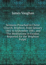Sermons Preached in Christ Church, Brighton, from January 1881 to September 1881, and `The Meditations in Exodus`. Reported for the `Brighton Pulpit`