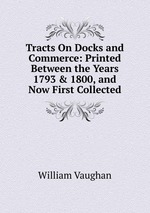 Tracts On Docks and Commerce: Printed Between the Years 1793 & 1800, and Now First Collected