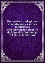 Recherches zoologiques et anatomiques sur les mollusques opistobranches du golfe de Marseille Volume pt 11 (French Edition)