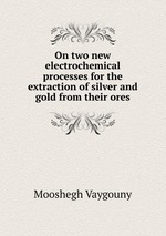 On two new electrochemical processes for the extraction of silver and gold from their ores