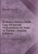 Il Museo Storico Della Casa Di Savoia Nell`archivio Di Stato in Torino . (Italian Edition)
