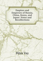 Empires and Emperors of Russia, China, Korea, and Japan: Notes and Recollections