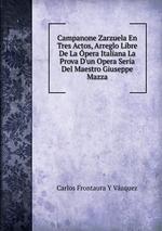 Campanone Zarzuela En Tres Actos, Arreglo Libre De La pera Italiana La Prova D`un Opera Seria Del Maestro Giuseppe Mazza