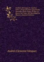 Analisis Del Juego De Ajedrez: Libro a Proposito Para Que Pueda Aprender Dicho Juego, El Que Lo Ignore Del Todo, Sin Necesidad De Maestro (Spanish Edition)