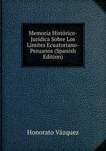 Memoria Histrico-Jurdica Sobre Los Lmites Ecuatoriano-Peruanos (Spanish Edition)