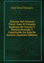 Defensa Del General Toral: Ante El Consejo Supremo De Guerra Y Marina Reunido Y Constituido En Sala De Justicia (Spanish Edition)