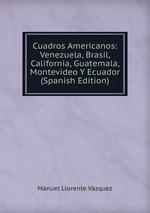 Cuadros Americanos: Venezuela, Brasil, California, Guatemala, Montevideo Y Ecuador (Spanish Edition)